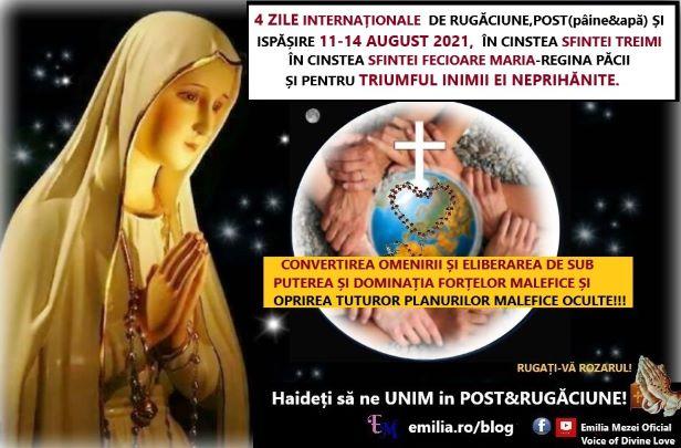 LA CEREREA DOMNULUI ISUS VĂ PROPUN 4 ZILE INTERNAȚIONALE DE POST, RUGĂCIUNE ȘI ISPĂȘIRE 11-14 AUGUST 2021,  ÎN CINSTEA SFINTEI TREIMI  ȘI ÎN CINSTEA SFINTEI FECIOARE MARIA ȘI PENTRU TRIUMFUL INIMII EI NEPRIHĂNITE.